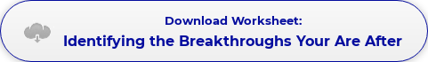 Download Worksheet: Identifying the Breakthroughs Your Are After