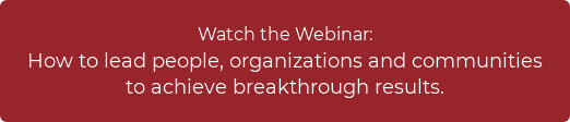 Watch the Webinar:  How to lead people, organizations and communities  to achieve breakthrough results.