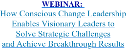 WEBINAR:  How Conscious Change Leadership  Enables Visionary Leaders to  Solve Strategic Challenges  and Achieve Breakthrough Results