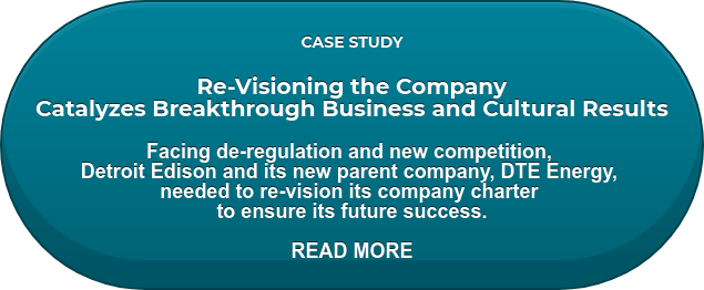 CASE STUDY  Re-Visioning the Company  Catalyzes Breakthrough Business and Cultural Results  Facing de-regulation and new competition,  Detroit Edison and its new parent company, DTE Energy,  needed to re-vision its company charter  to ensure its future success.  READ MORE