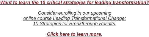 Want to learn the 10 critical strategies for leading transformation?  Consider enrolling in our upcoming  online course Leading Transformational Change: 10 Strategies for Breakthrough Results.  Click here to learn more.