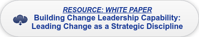 RESOURCE: WHITE PAPER Building Change Leadership Capability:  Leading Change as a Strategic Discipline