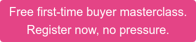 Free first-time buyer masterclass. Register now, no pressure.