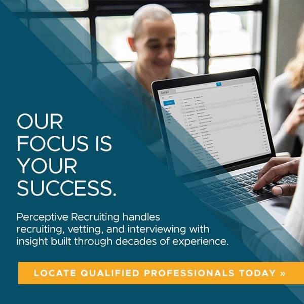 Perceptive Recruiting handles recruiting, vetting, and interviewing with insight built through decades of experience.