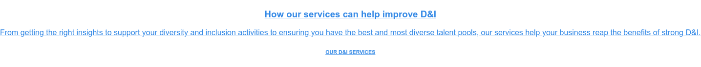 How our services can help improve D&I  From getting the right insights to support your diversity and inclusion  activities to ensuring you have the best and most diverse talent pools, our  services help your business reap the benefits of strong D&I. OUR D&I SERVICES