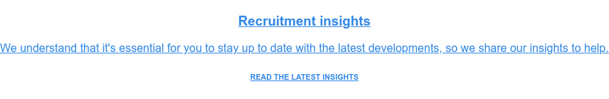 Recruitment insights  We understand that it's essential for you to stay up to date with the latest  developments, so we share our insights to help. READ THE LATEST INSIGHTS