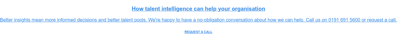 How talent intelligence can help your organisation  Better insights mean more informed decisions and better talent pools. We're  happy to have a no-obligation conversation about how we can help. Call us on  0191 691 5600 or request a call. REQUEST A CALL