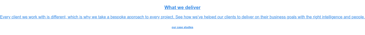 What we deliver  Every client we work with is different, which is why we take a bespoke  approach to every project. See how we've helped our clients to deliver on their  business goals with the right intelligence and people. our case studies
