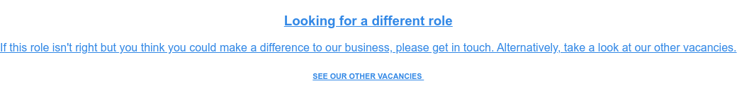 Looking for a different role  If this role isn't right but you think you could make a difference to our  business, please get in touch. Alternatively, take a look at our other  vacancies. SEE OUR OTHER VACANCIES
