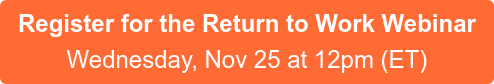 Register for the Return to Work Webinar Wednesday, Nov 25 at 12pm (ET)