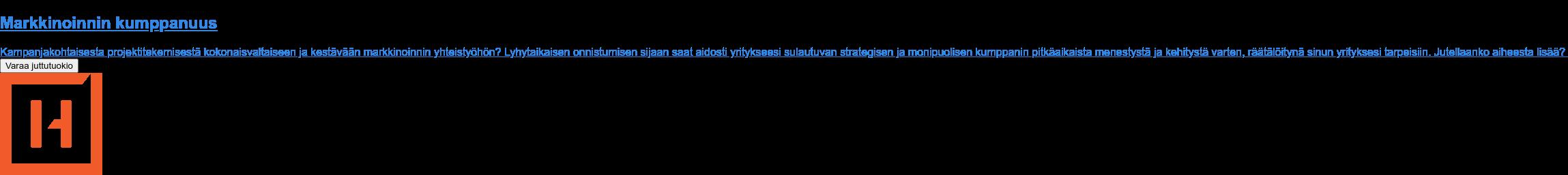 Markkinoinnin kumppanuus  Kampanjakohtaisesta projektitekemisestä kokonaisvaltaiseen ja kestävään  markkinoinnin yhteistyöhön? Lyhytaikaisen onnistumisen sijaan saat aidosti  yritykseesi sulautuvan strategisen ja monipuolisen kumppanin pitkäaikaista  menestystä ja kehitystä varten, räätälöitynä sinun yrityksesi tarpeisiin.  Jutellaanko aiheesta lisää? Varaa juttutuokio