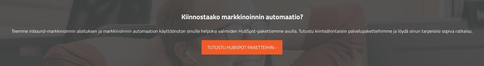 Kiinnostaako markkinoinnin automaatio?  Teemme inbound-markkinoinnin aloituksen ja markkinoinnin automaation  käyttöönoton sinulle helpoksi valmiiden HubSpot-pakettiemme avulla. Tutustu  kiinteähintaisiin palvelupaketteihimme ja löydä sinun tarpeisiisi sopiva  ratkaisu. Tutustu HubSpot paketteihin
