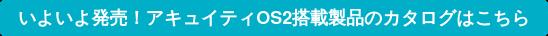 いよいよ発売!アキュイティOS2搭載製品のカタログはこちら