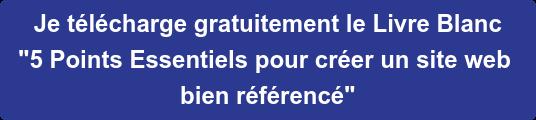 """Je téléchargegratuitement le Livre Blanc """"5Points Essentiels pourcréerun site web bien référencé"""""""