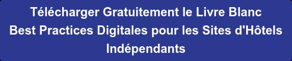 Télécharger Gratuitement le Livre Blanc Best Practices Digitales pour les Sites d'Hôtels Indépendants