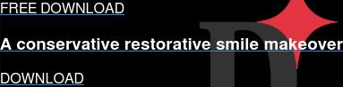 FREE DOWNLOAD  A conservative restorative smile makeover DOWNLOAD