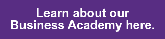 Learn about our   Business Academy here.