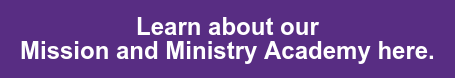 Learn about our   Mission and Ministry Academy here.