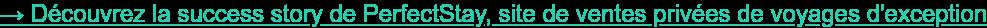 → Découvrez la success story de PerfectStay, site de ventes privées de voyages  d'exception