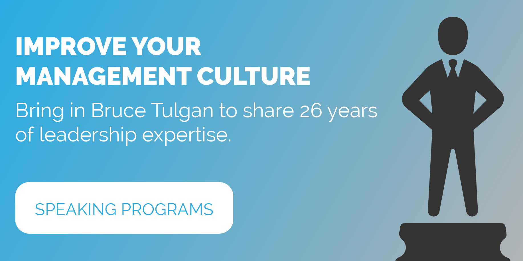 Improve Your Management Culture -- Learn more about Bruce Tulgan's speaking programs