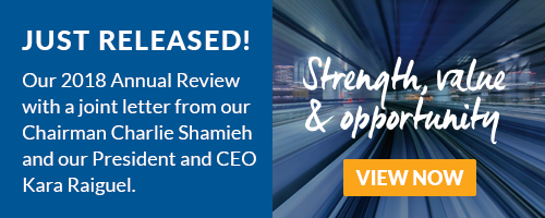 Just Released! Our 2018 Annual Review with a joint letter from our Chairman Charlie Shamieh and our President and CEO Kara Raiguel. VIEW NOW