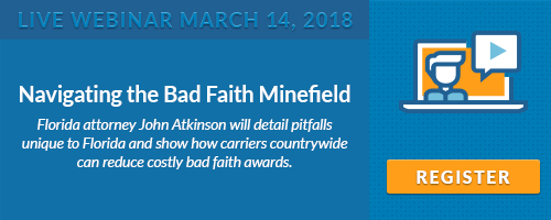 Live Webinar March 14, 2018 - Navigating the Bad Faith Minefield. Florida attorney John Atkinson will detail pitfalls unique to Florida and show how carriers countrywide can reduce costly bad faith awards.
