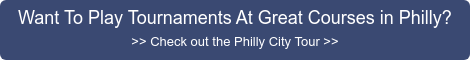 Want To Play Tournaments At Great Courses in Philly? >> Check out the Philly  City Tour >>