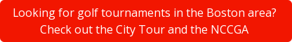 Looking for golf tournaments in the Boston area?  Check out the City Tour and the NCCGA
