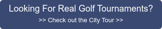 Looking For Real Golf Tournaments? >> Check out the City Tour >>