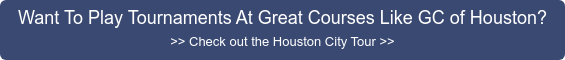 Want To Play Tournaments At Great Courses Like GC of Houston? >> Check out the  Houston City Tour >>