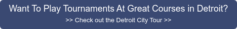 Want To Play Tournaments At Great Courses in Detroit? >> Check out the Detroit  City Tour >>