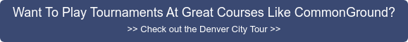 Want To Play Tournaments At Great Courses Like CommonGround? >> Check out the  Denver City Tour >>