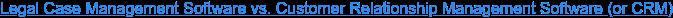 Legal Case Management Software vs. Customer Relationship Management Software  (or CRM)