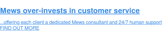 Mews over-invests in customer service ...offering each client a dedicated Mews consultant and 24/7 human support   FIND OUT MORE