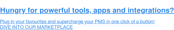 Hungry for powerful tools, apps and integrations? Plug in your favourites and supercharge your PMS in one click of a button!   DIVE INTO OUR MARKETPLACE