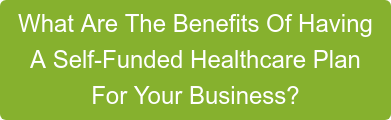 What Are The Benefits Of Having A Self-Funded Healthcare Plan For Your Business?