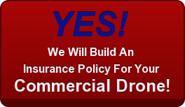 YES!   We Will Build An  Insurance Policy For Your  Commercial Drone!