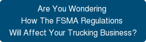 Are You Wondering  How The FSMA Regulations  Will Affect Your Trucking Business?