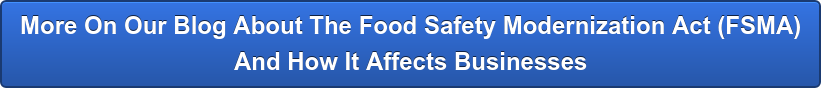 More On Our Blog About The Food Safety Modernization Act (FSMA)  And How It Affects Businesses