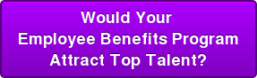 Would Your  Employee Benefits Program Attract Top Talent?