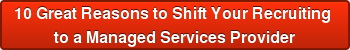 10Great Reasons to Shift Your Recruiting  to a Managed Services Provider