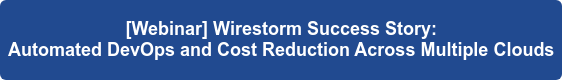 [Webinar] Wirestorm Success Story:  Automated DevOps and Cost Reduction Across Multiple Clouds