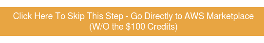 Click Here To Skip This Step - Go Directly to AWS Marketplace (W/O the $100 Credits)