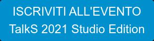 ISCRIVITI ALL'EVENTO TalkS 2021 Studio Edition