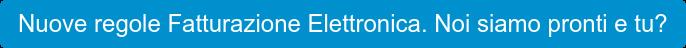 Nuove regole Fatturazione Elettronica. Noi siamo pronti e tu?