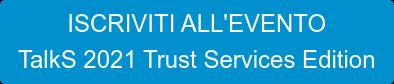 ISCRIVITI ALL'EVENTO TalkS 2021 Trust Services Edition