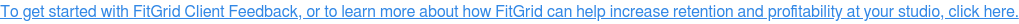 To get started with FitGrid Client Feedback, or to learn more about how  FitGrid can help increase retention and profitability at your studio, click  here.
