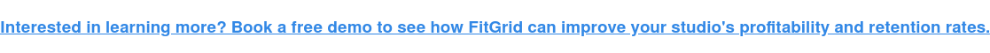 Interested in learning more? Book a free demo to see how FitGrid can improve  your studio's profitability and retention rates.
