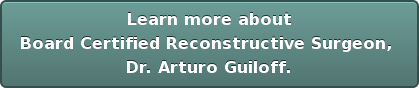 Learn more about Board Certified Reconstructive Surgeon,  Dr. Arturo Guiloff.