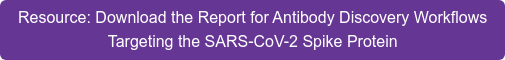 Resource: Download the Report for Antibody Discovery Workflows  Targeting the SARS-CoV-2 Spike Protein
